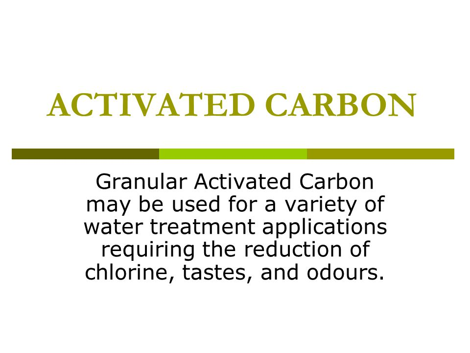 ACTIVATED CARBON Granular Activated Carbon may be used for a variety of water treatment applications requiring the reduction of chlorine, tastes, and odours.