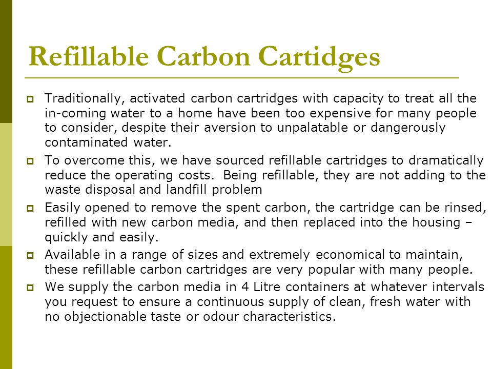 Refillable Carbon Cartidges  Traditionally, activated carbon cartridges with capacity to treat all the in-coming water to a home have been too expensive for many people to consider, despite their aversion to unpalatable or dangerously contaminated water.