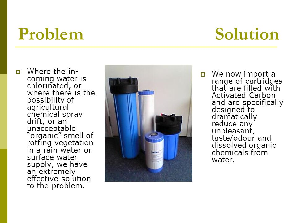Problem Solution  Where the in- coming water is chlorinated, or where there is the possibility of agricultural chemical spray drift, or an unacceptable organic smell of rotting vegetation in a rain water or surface water supply, we have an extremely effective solution to the problem.