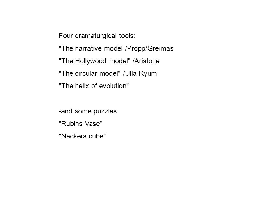 Four dramaturgical tools: The narrative model /Propp/Greimas The Hollywood model /Aristotle The circular model /Ulla Ryum The helix of evolution -and some puzzles: Rubins Vase Neckers cube