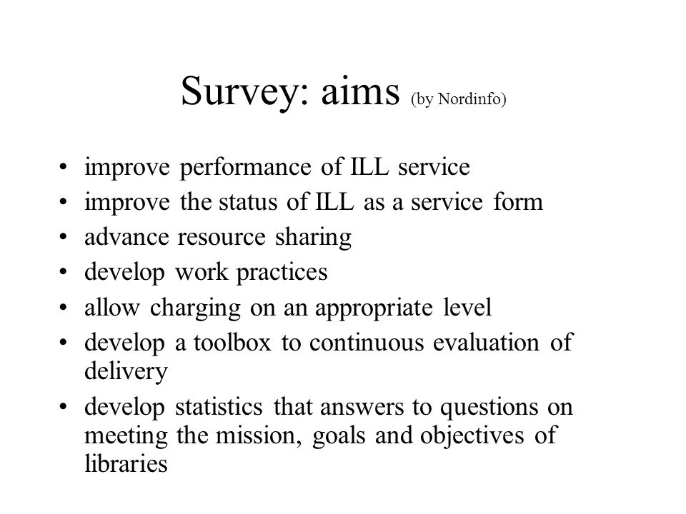 Survey: aims (by Nordinfo) improve performance of ILL service improve the status of ILL as a service form advance resource sharing develop work practi