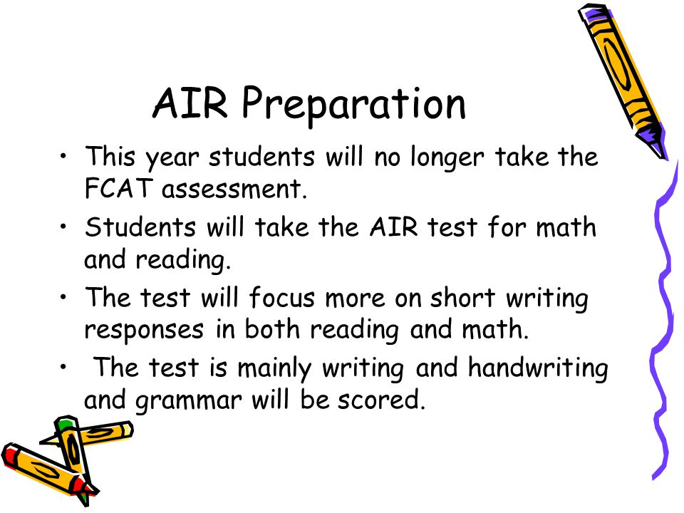 AIR Preparation This year students will no longer take the FCAT assessment.