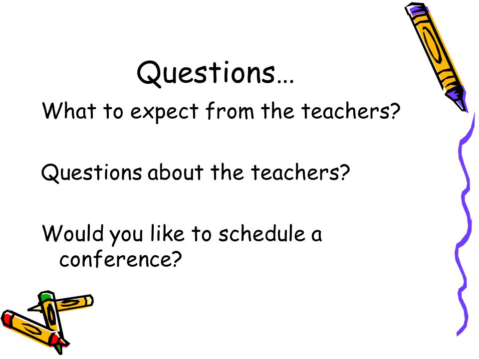 Questions… What to expect from the teachers. Questions about the teachers.