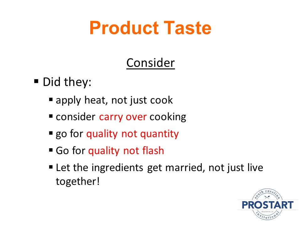 Product Taste Consider  Did they:  apply heat, not just cook  consider carry over cooking  go for quality not quantity  Go for quality not flash  Let the ingredients get married, not just live together!