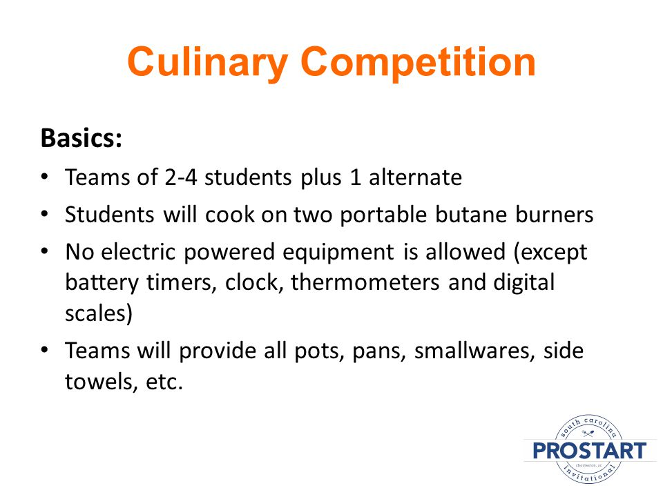 Culinary Competition Basics: Teams of 2-4 students plus 1 alternate Students will cook on two portable butane burners No electric powered equipment is allowed (except battery timers, clock, thermometers and digital scales) Teams will provide all pots, pans, smallwares, side towels, etc.