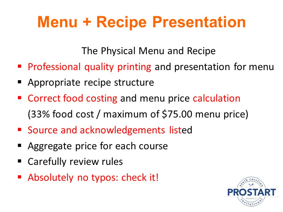 Menu + Recipe Presentation The Physical Menu and Recipe  Professional quality printing and presentation for menu  Appropriate recipe structure  Correct food costing and menu price calculation (33% food cost / maximum of $75.00 menu price)  Source and acknowledgements listed  Aggregate price for each course  Carefully review rules  Absolutely no typos: check it!