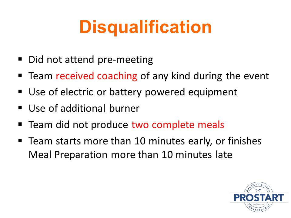 Disqualification  Did not attend pre-meeting  Team received coaching of any kind during the event  Use of electric or battery powered equipment  Use of additional burner  Team did not produce two complete meals  Team starts more than 10 minutes early, or finishes Meal Preparation more than 10 minutes late
