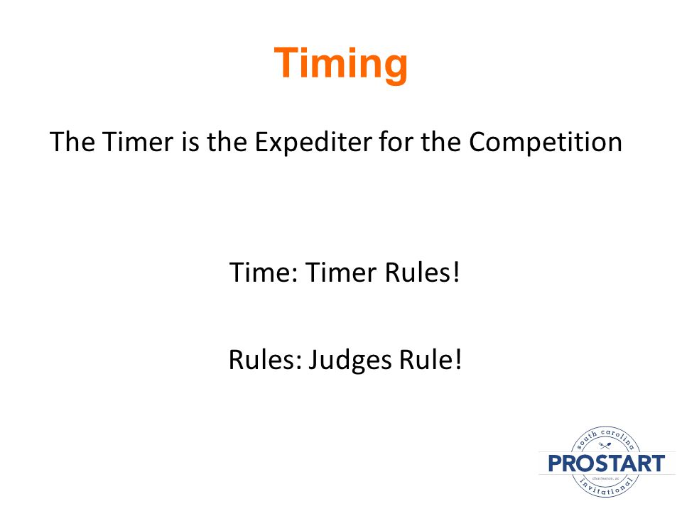 Timing The Timer is the Expediter for the Competition Time: Timer Rules! Rules: Judges Rule!