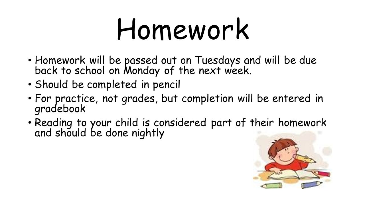 Homework Homework will be passed out on Tuesdays and will be due back to school on Monday of the next week.
