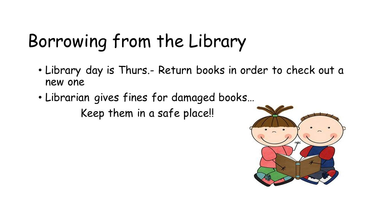 Borrowing from the Library Library day is Thurs.- Return books in order to check out a new one Librarian gives fines for damaged books… Keep them in a safe place!!