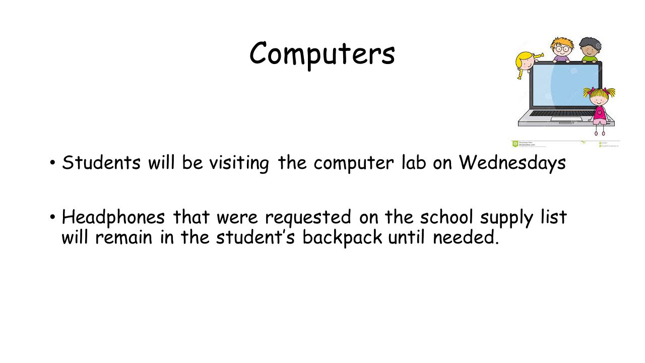 Computers Students will be visiting the computer lab on Wednesdays Headphones that were requested on the school supply list will remain in the student's backpack until needed.