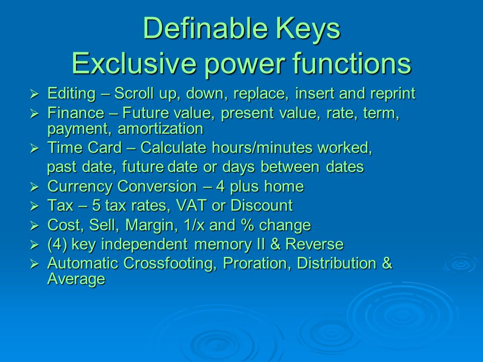 Definable Keys Exclusive power functions  Editing – Scroll up, down, replace, insert and reprint  Finance – Future value, present value, rate, term,