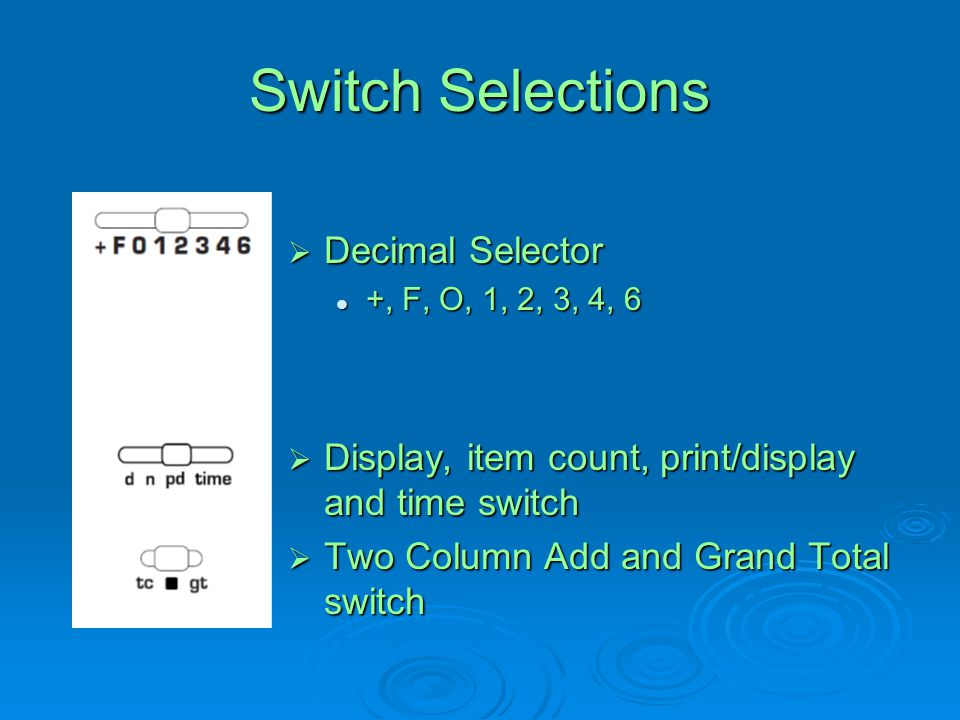 Switch Selections  Decimal Selector +, F, O, 1, 2, 3, 4, 6 +, F, O, 1, 2, 3, 4, 6  Display, item count, print/display and time switch  Two Column A