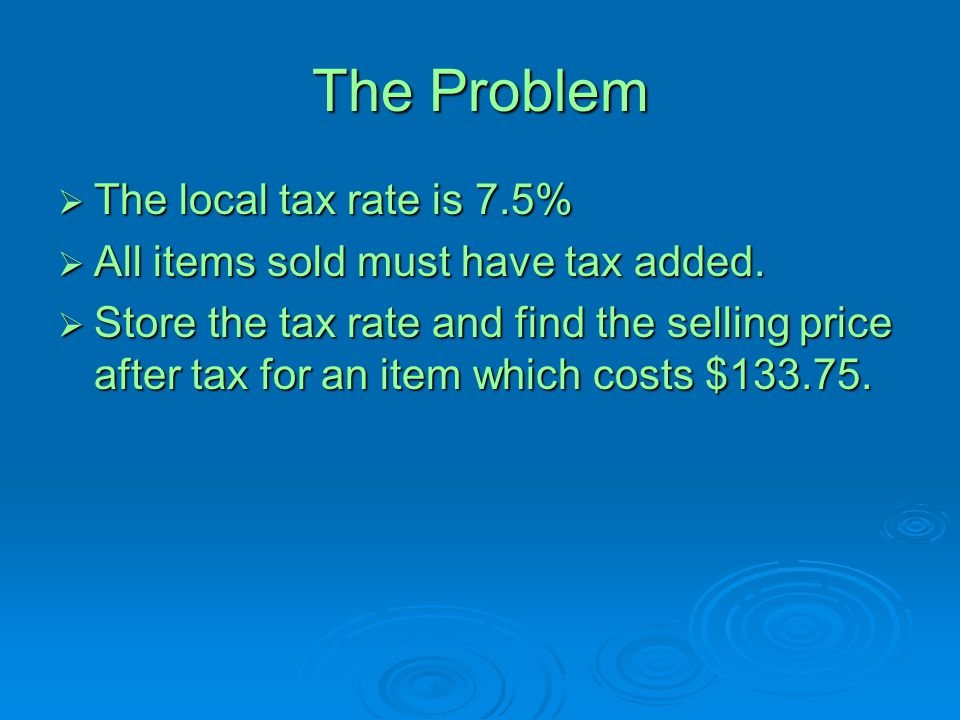 The Problem  The local tax rate is 7.5%  All items sold must have tax added.  Store the tax rate and find the selling price after tax for an item w