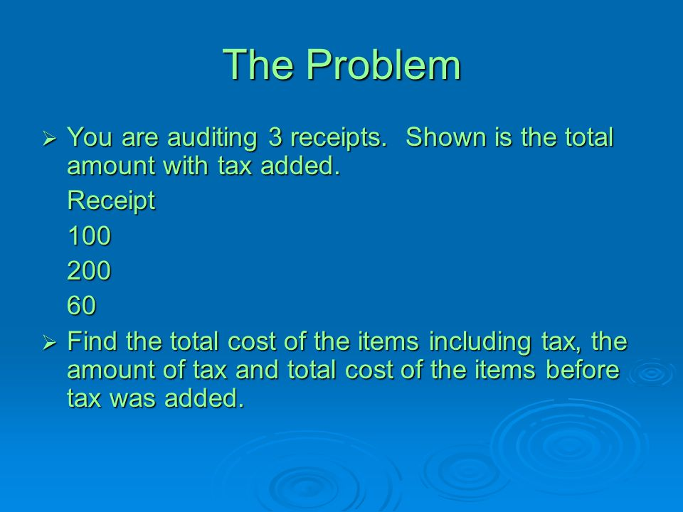 The Problem  You are auditing 3 receipts. Shown is the total amount with tax added. Receipt10020060  Find the total cost of the items including tax,