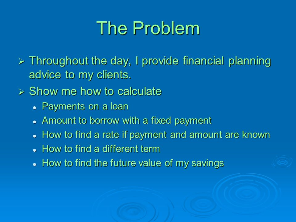 The Problem  Throughout the day, I provide financial planning advice to my clients.  Show me how to calculate Payments on a loan Payments on a loan