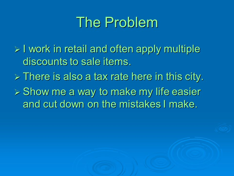 The Problem  I work in retail and often apply multiple discounts to sale items.  There is also a tax rate here in this city.  Show me a way to make
