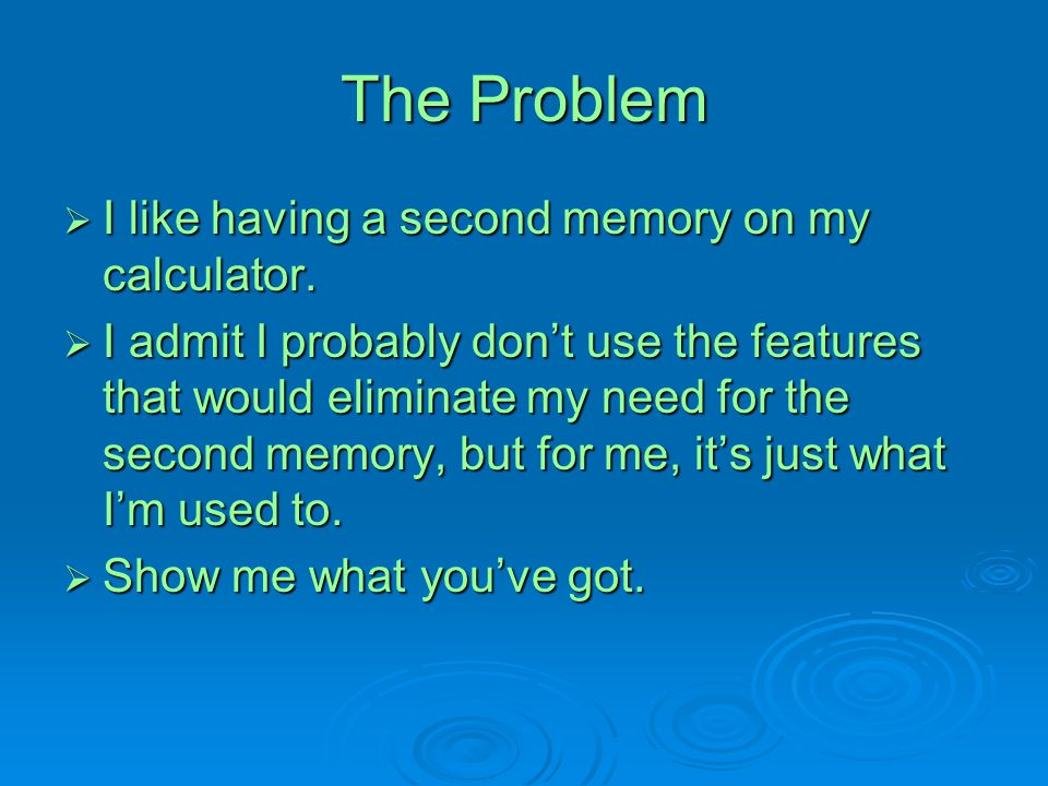 The Problem  I like having a second memory on my calculator.  I admit I probably don't use the features that would eliminate my need for the second