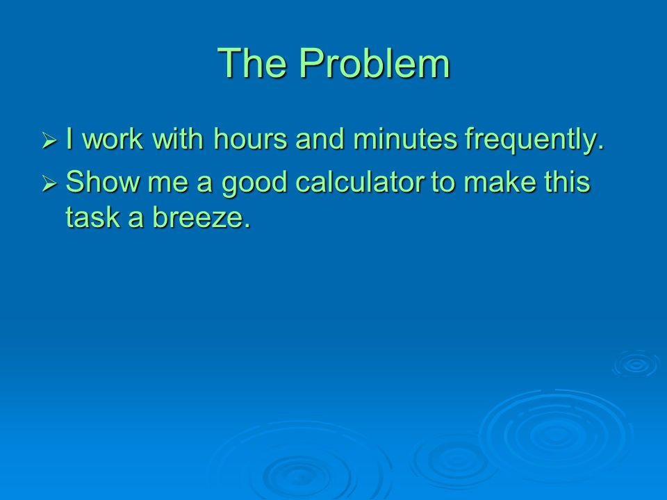 The Problem  I work with hours and minutes frequently.  Show me a good calculator to make this task a breeze.