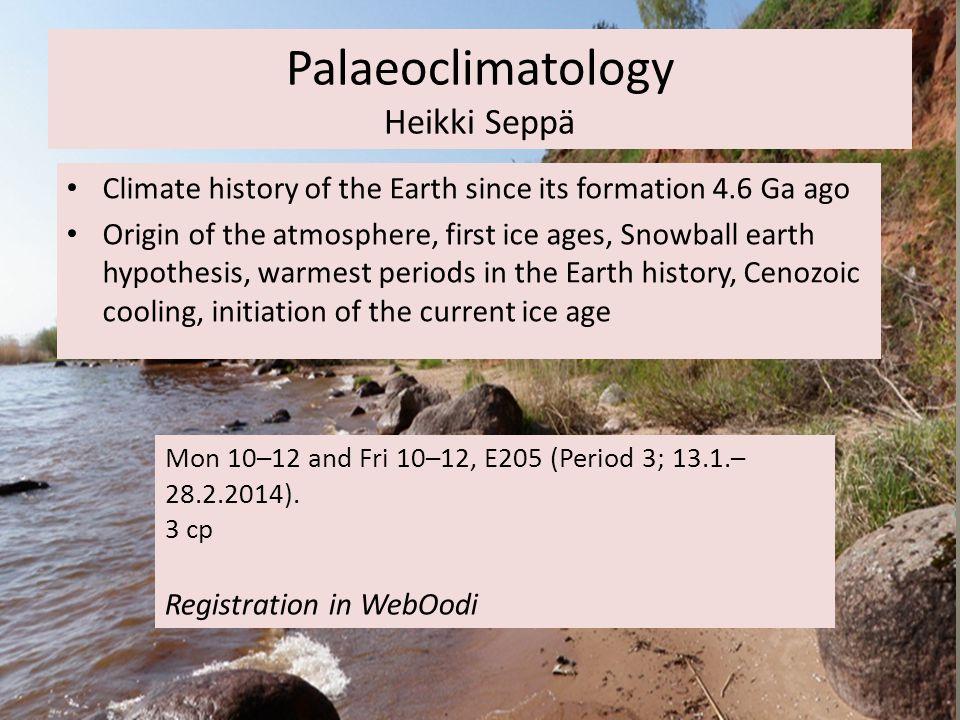 Palaeoclimatology Heikki Seppä Mon 10–12 and Fri 10–12, E205 (Period 3; 13.1.– 28.2.2014).