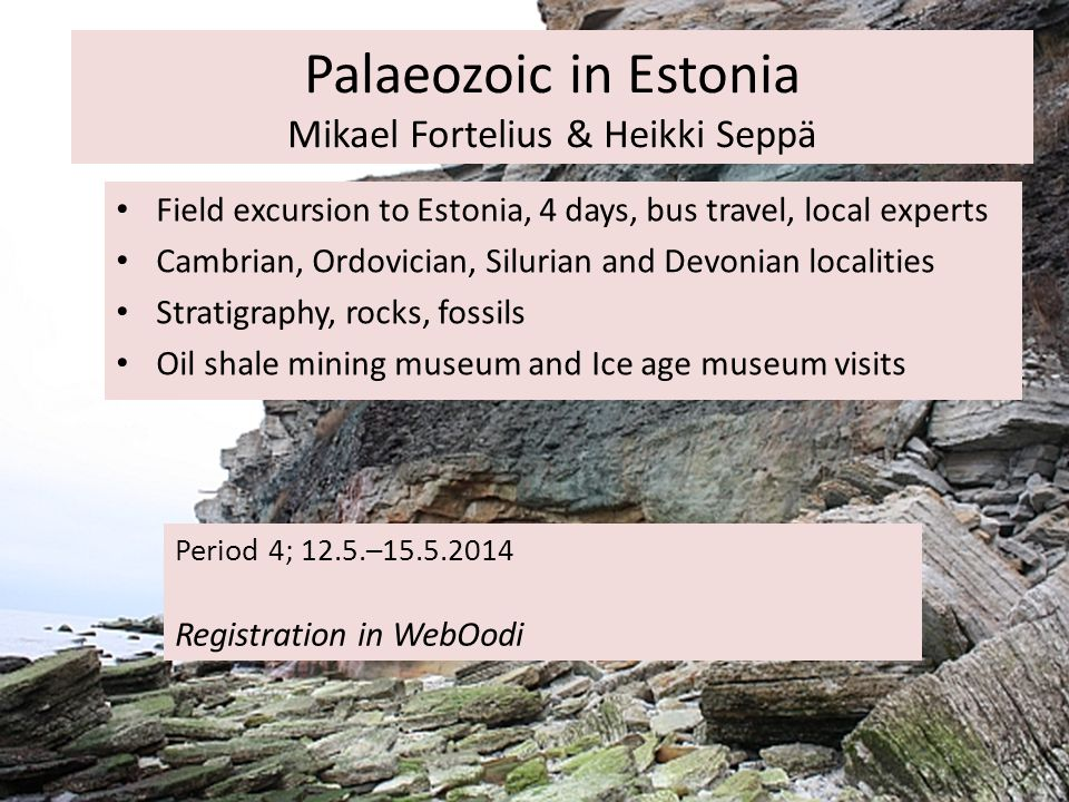 Palaeozoic in Estonia Mikael Fortelius & Heikki Seppä Period 4; 12.5.–15.5.2014 Registration in WebOodi Field excursion to Estonia, 4 days, bus travel, local experts Cambrian, Ordovician, Silurian and Devonian localities Stratigraphy, rocks, fossils Oil shale mining museum and Ice age museum visits