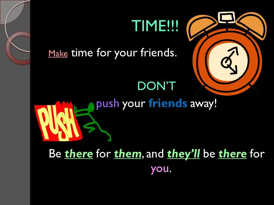 TIME!!! Make time for your friends. DON'T push your friends away! Be there for them, and they'll be there for you.