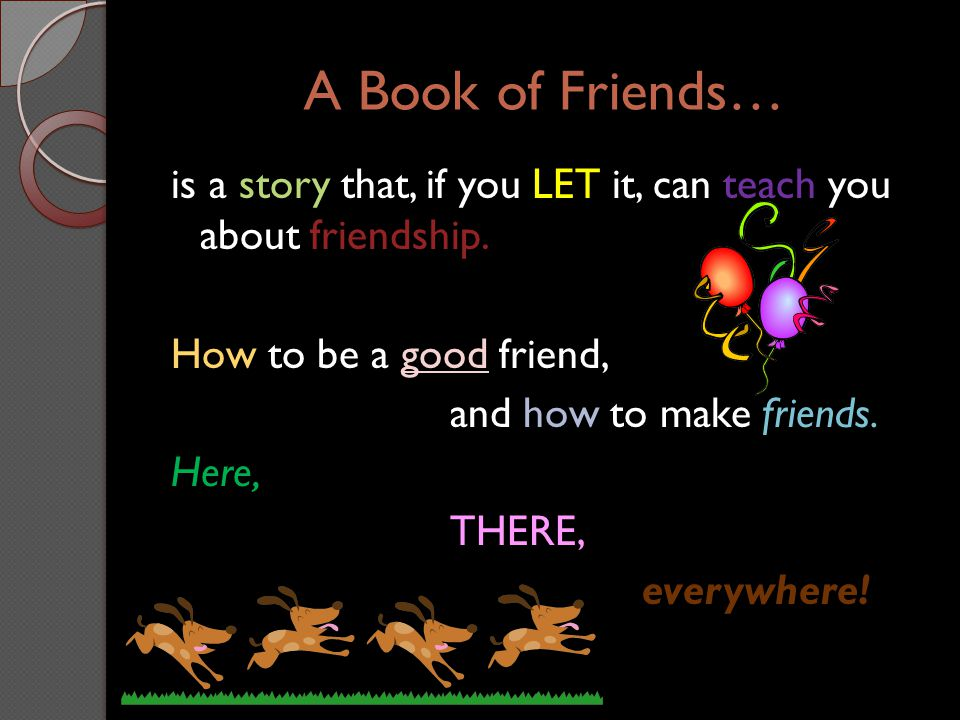 A Book of Friends… is a story that, if you LET it, can teach you about friendship. How to be a good friend, and how to make friends. Here, THERE, ever