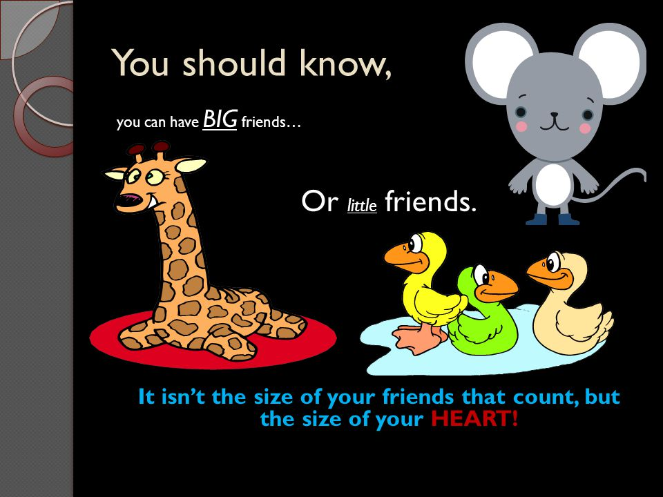 You should know, you can have BIG friends… Or little friends. It isn't the size of your friends that count, but the size of your HEART!