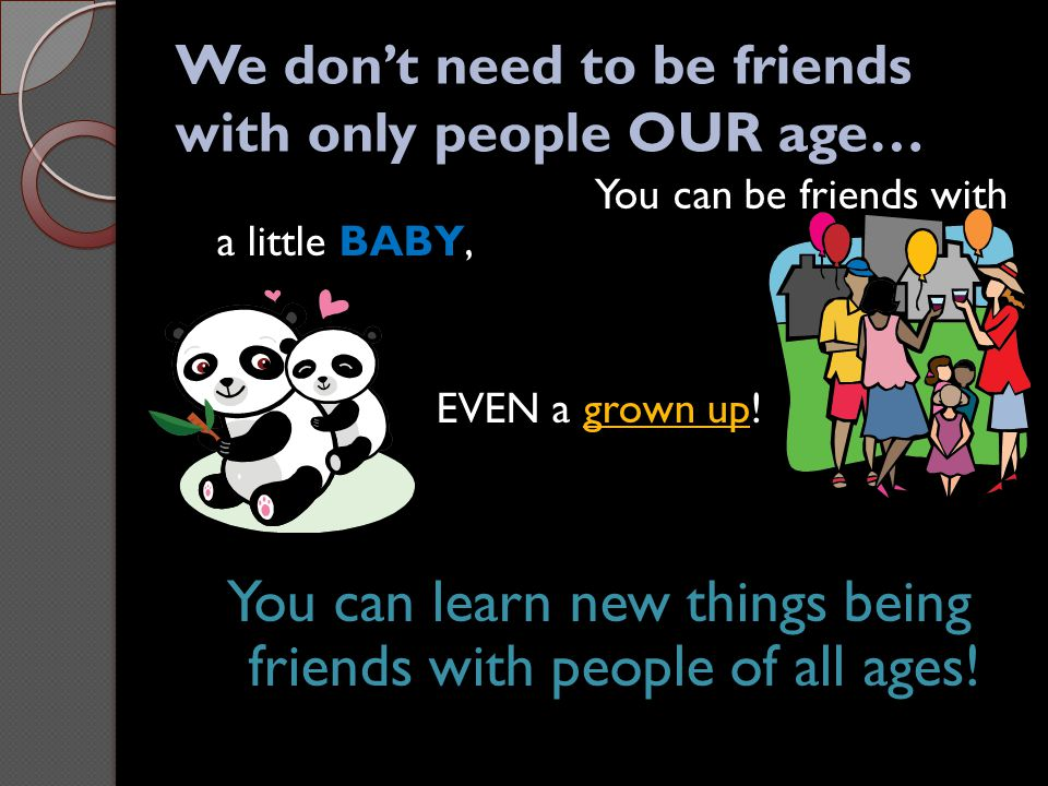 We don't need to be friends with only people OUR age… You can be friends with a little BABY, EVEN a grown up! You can learn new things being friends w
