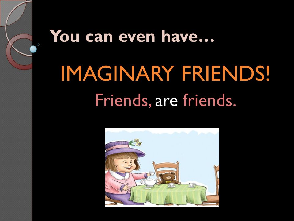 You can even have… IMAGINARY FRIENDS! Friends, are friends.