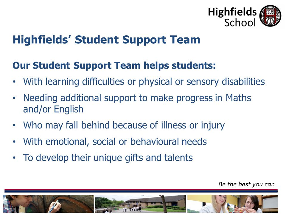 Highfields Be the best you can School Highfields' Student Support Team Our Student Support Team helps students: With learning difficulties or physical or sensory disabilities Needing additional support to make progress in Maths and/or English Who may fall behind because of illness or injury With emotional, social or behavioural needs To develop their unique gifts and talents