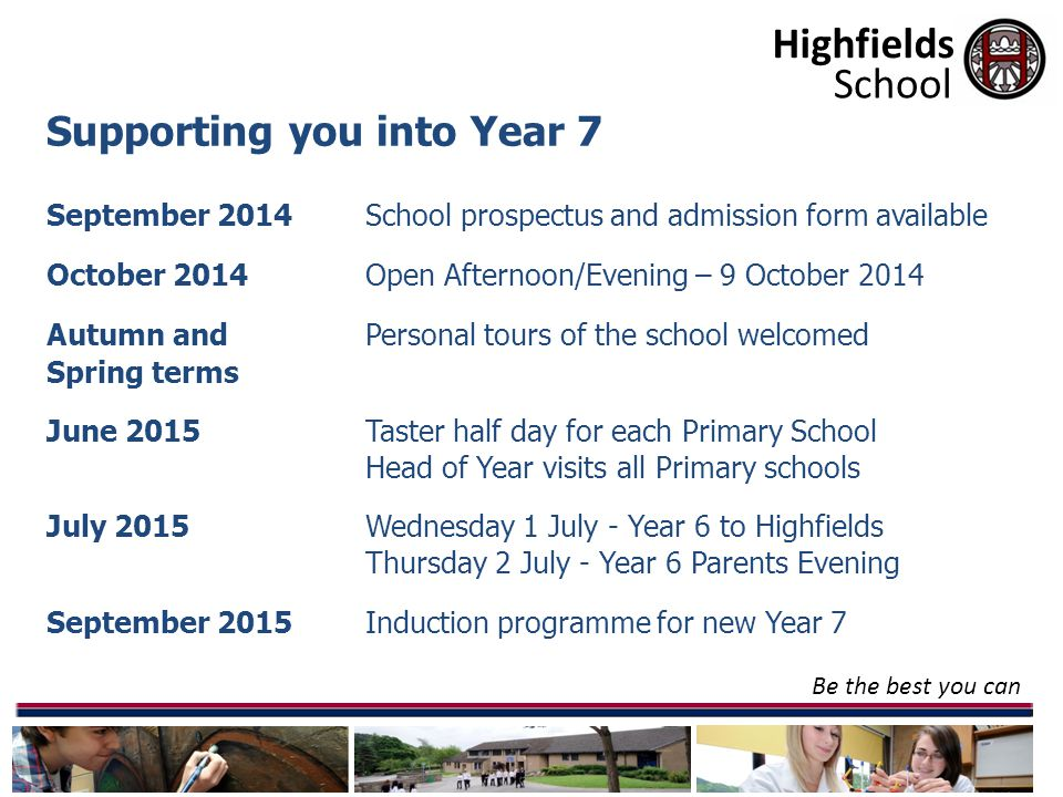 Highfields Be the best you can School Supporting you into Year 7 September 2014School prospectus and admission form available October 2014 Open Afternoon/Evening – 9 October 2014 Autumn and Personal tours of the school welcomed Spring terms June 2015 Taster half day for each Primary School Head of Year visits all Primary schools July 2015Wednesday 1 July - Year 6 to Highfields Thursday 2 July - Year 6 Parents Evening September 2015Induction programme for new Year 7