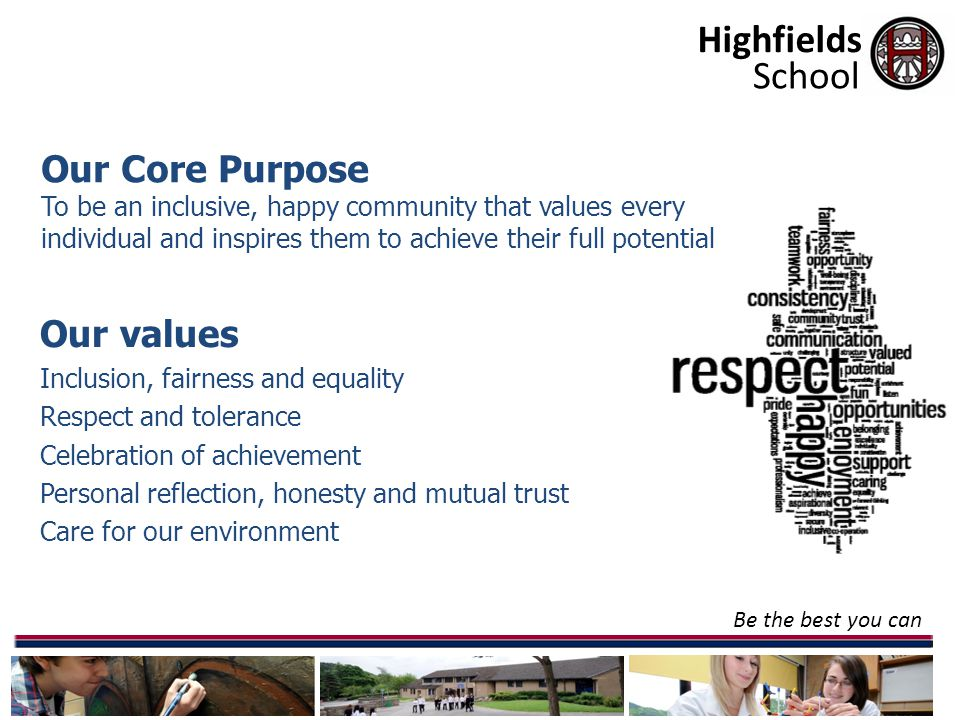 Highfields Be the best you can Our values Inclusion, fairness and equality Respect and tolerance Celebration of achievement Personal reflection, honesty and mutual trust Care for our environment School Our Core Purpose To be an inclusive, happy community that values every individual and inspires them to achieve their full potential