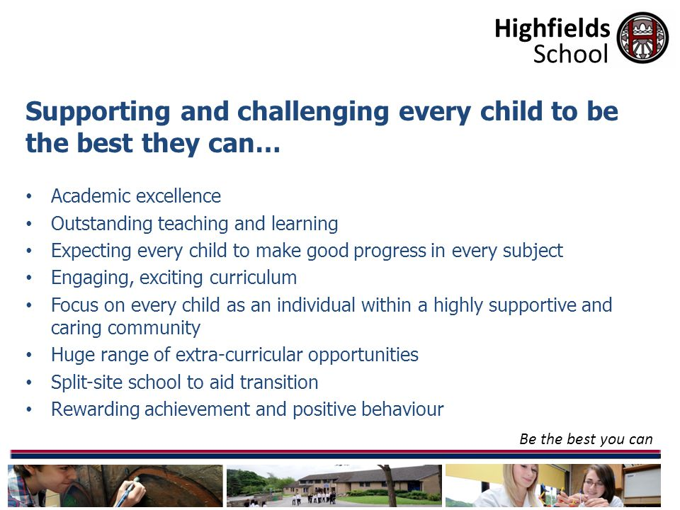 Highfields Be the best you can School Supporting and challenging every child to be the best they can… Academic excellence Outstanding teaching and learning Expecting every child to make good progress in every subject Engaging, exciting curriculum Focus on every child as an individual within a highly supportive and caring community Huge range of extra-curricular opportunities Split-site school to aid transition Rewarding achievement and positive behaviour