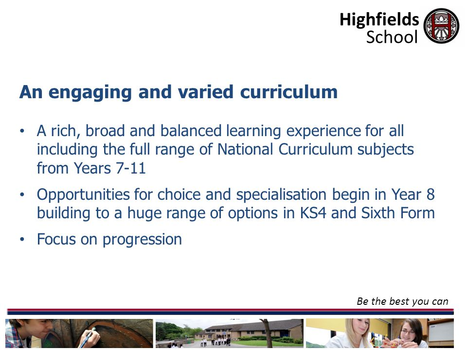 Highfields Be the best you can School An engaging and varied curriculum A rich, broad and balanced learning experience for all including the full range of National Curriculum subjects from Years 7-11 Opportunities for choice and specialisation begin in Year 8 building to a huge range of options in KS4 and Sixth Form Focus on progression