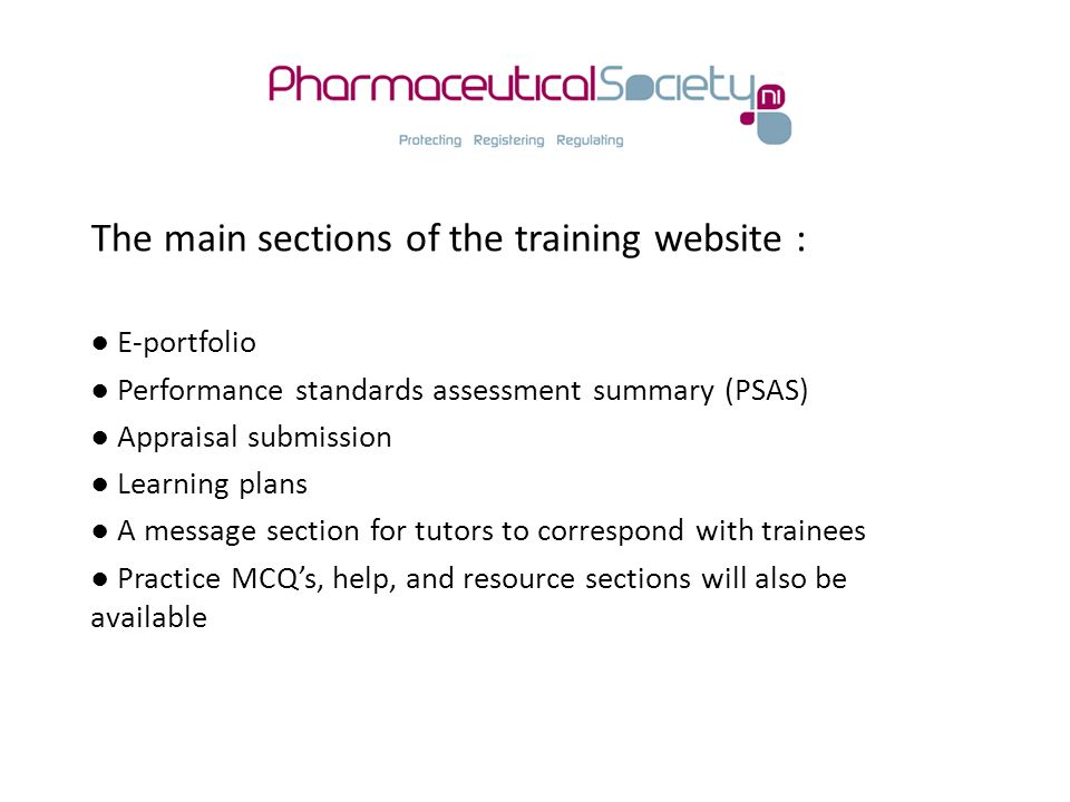 The main sections of the training website : ● E-portfolio ● Performance standards assessment summary (PSAS) ● Appraisal submission ● Learning plans ● A message section for tutors to correspond with trainees ● Practice MCQ's, help, and resource sections will also be available