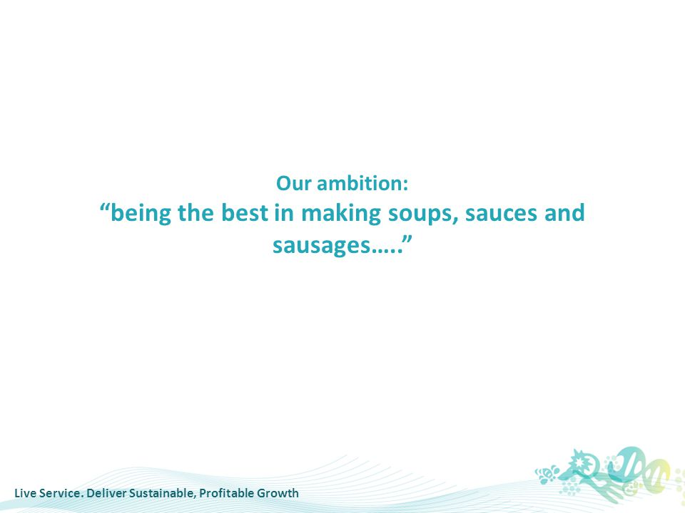 "Live Service. Deliver Sustainable, Profitable Growth Our ambition: ""being the best in making soups, sauces and sausages….."""
