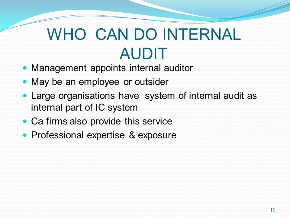 WHO CAN DO INTERNAL AUDIT Management appoints internal auditor May be an employee or outsider Large organisations have system of internal audit as internal part of IC system Ca firms also provide this service Professional expertise & exposure 10