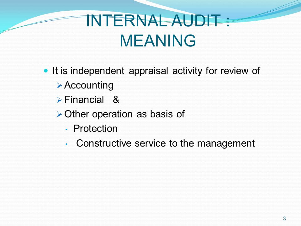 INTERNAL AUDIT : MEANING It is independent appraisal activity for review of  Accounting  Financial &  Other operation as basis of Protection Constructive service to the management 3