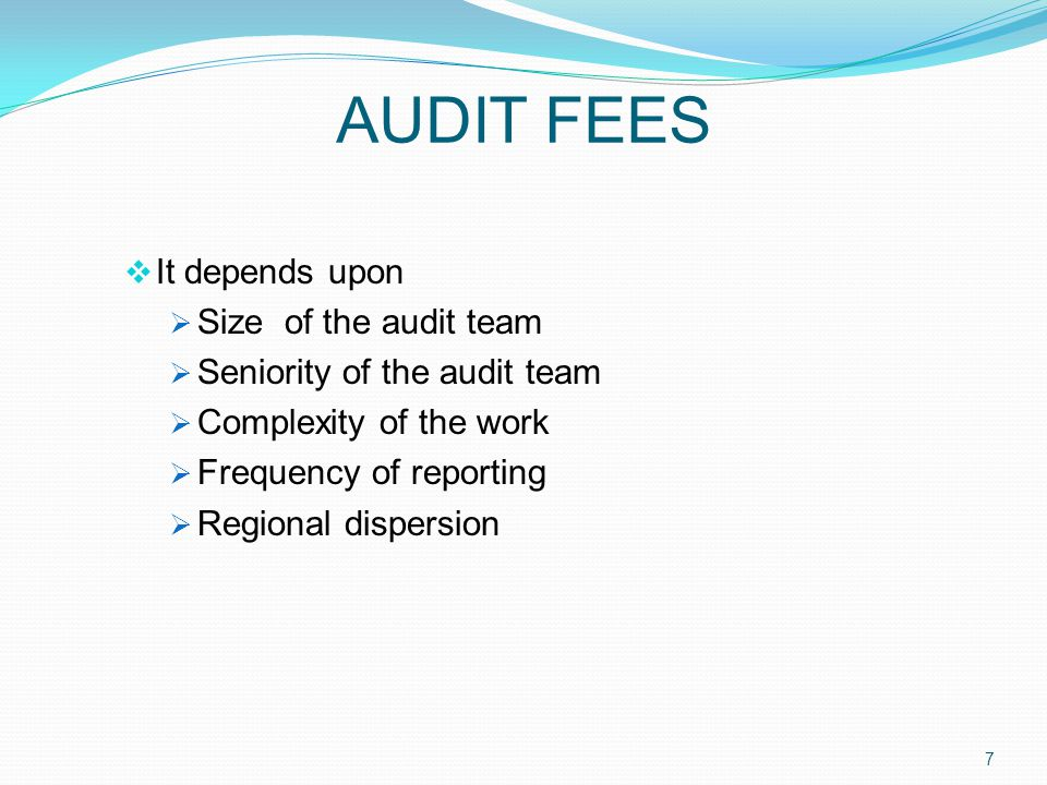 AUDIT FEES  It depends upon  Size of the audit team  Seniority of the audit team  Complexity of the work  Frequency of reporting  Regional dispersion 7
