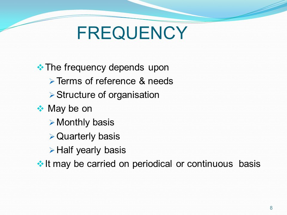 FREQUENCY  The frequency depends upon  Terms of reference & needs  Structure of organisation  May be on  Monthly basis  Quarterly basis  Half yearly basis  It may be carried on periodical or continuous basis 8