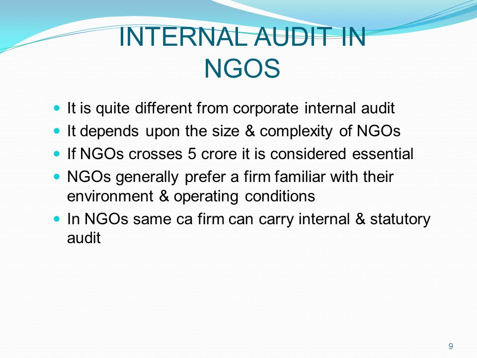 INTERNAL AUDIT IN NGOS It is quite different from corporate internal audit It depends upon the size & complexity of NGOs If NGOs crosses 5 crore it is considered essential NGOs generally prefer a firm familiar with their environment & operating conditions In NGOs same ca firm can carry internal & statutory audit 9