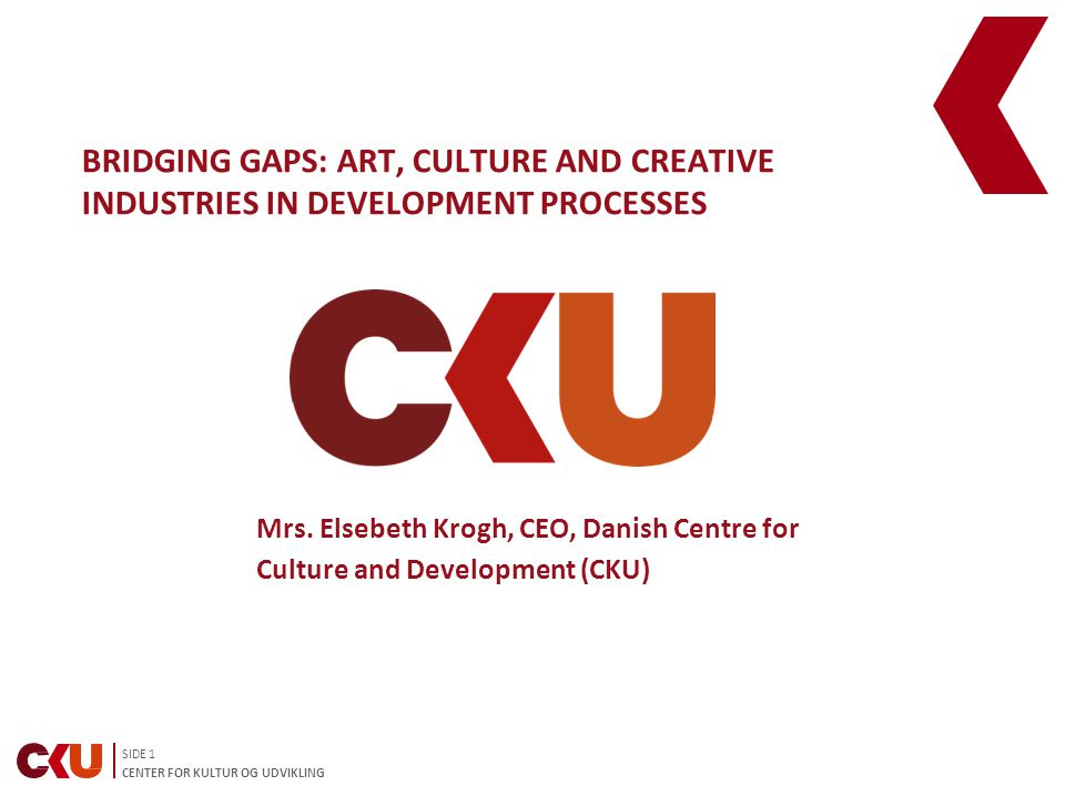 SIDE 1 CENTER FOR KULTUR OG UDVIKLING BRIDGING GAPS: ART, CULTURE AND CREATIVE INDUSTRIES IN DEVELOPMENT PROCESSES Mrs.