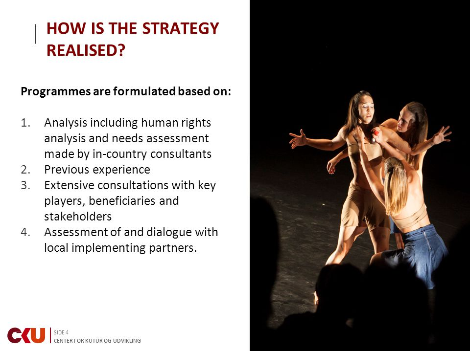 SIDE 4 CENTER FOR KUTUR OG UDVIKLING HOW IS THE STRATEGY REALISED? Programmes are formulated based on: 1.Analysis including human rights analysis and