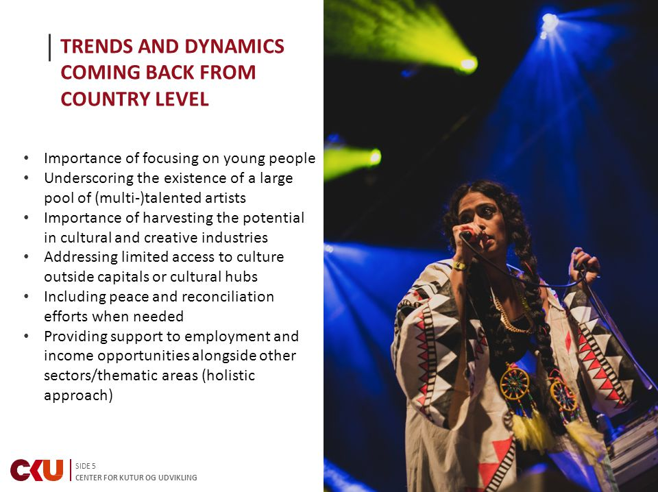 SIDE 5 CENTER FOR KUTUR OG UDVIKLING TRENDS AND DYNAMICS COMING BACK FROM COUNTRY LEVEL Importance of focusing on young people Underscoring the existence of a large pool of (multi-)talented artists Importance of harvesting the potential in cultural and creative industries Addressing limited access to culture outside capitals or cultural hubs Including peace and reconciliation efforts when needed Providing support to employment and income opportunities alongside other sectors/thematic areas (holistic approach)