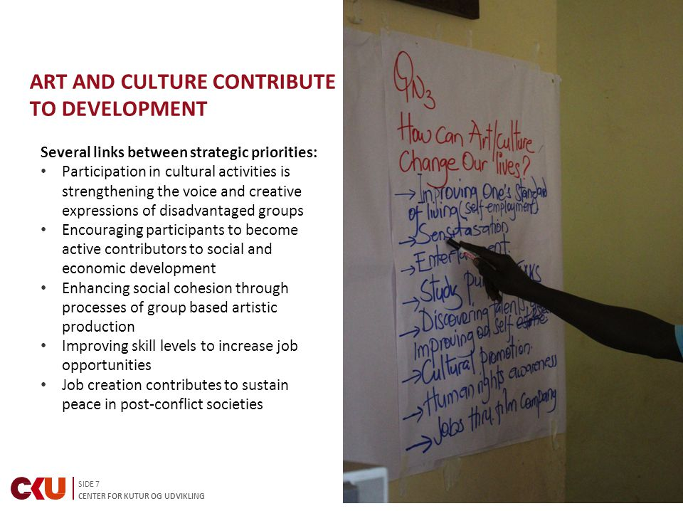 SIDE 7 CENTER FOR KUTUR OG UDVIKLING Several links between strategic priorities: Participation in cultural activities is strengthening the voice and creative expressions of disadvantaged groups Encouraging participants to become active contributors to social and economic development Enhancing social cohesion through processes of group based artistic production Improving skill levels to increase job opportunities Job creation contributes to sustain peace in post-conflict societies ART AND CULTURE CONTRIBUTE TO DEVELOPMENT