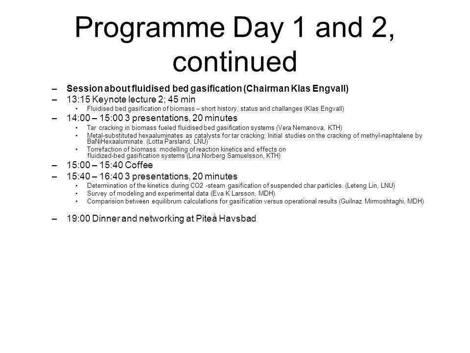 Programme Day 1 and 2, continued –Session about fluidised bed gasification (Chairman Klas Engvall) –13:15 Keynote lecture 2; 45 min Fluidised bed gasification of biomass – short history, status and challanges (Klas Engvall) –14:00 – 15:00 3 presentations, 20 minutes Tar cracking in biomass fueled fluidised bed gasification systems (Vera Nemanova, KTH) Metal-substituted hexaaluminates as catalysts for tar cracking; Initial studies on the cracking of methyl-naphtalene by BaNiHexaaluminate (Lotta Parsland, LNU) Torrefaction of biomass: modelling of reaction kinetics and effects on fluidized-bed gasification systems (Lina Norberg Samuelsson, KTH) –15:00 – 15:40 Coffee –15:40 – 16:40 3 presentations, 20 minutes Determination of the kinetics during CO2 -steam gasification of suspended char particles.