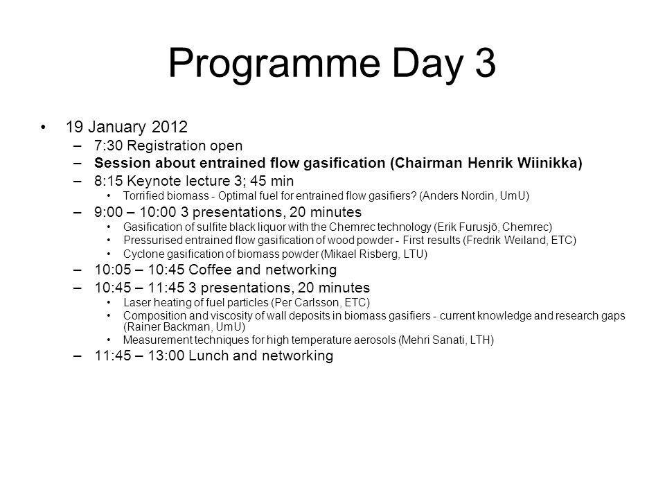 Programme Day 3 19 January 2012 –7:30 Registration open –Session about entrained flow gasification (Chairman Henrik Wiinikka) –8:15 Keynote lecture 3; 45 min Torrified biomass - Optimal fuel for entrained flow gasifiers.