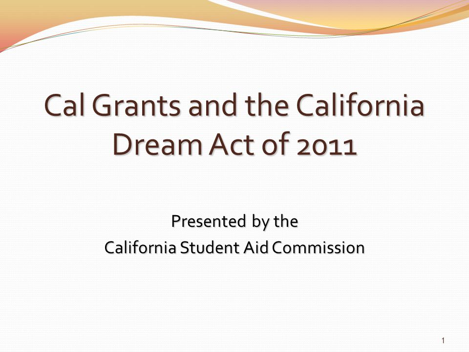 Cal Grants and the California Dream Act of 2011 Presented by the California Student Aid Commission 1