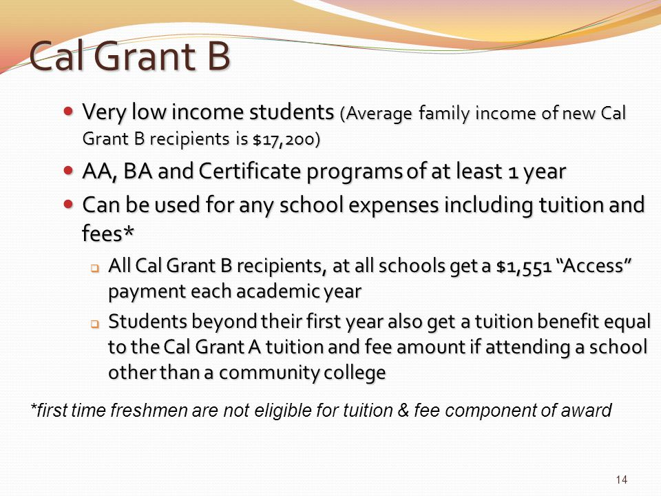 Cal Grant B Very low income students (Average family income of new Cal Grant B recipients is $17,200) Very low income students (Average family income of new Cal Grant B recipients is $17,200) AA, BA and Certificate programs of at least 1 year AA, BA and Certificate programs of at least 1 year Can be used for any school expenses including tuition and fees* Can be used for any school expenses including tuition and fees*  All Cal Grant B recipients, at all schools get a $1,551 Access payment each academic year  Students beyond their first year also get a tuition benefit equal to the Cal Grant A tuition and fee amount if attending a school other than a community college *first time freshmen are not eligible for tuition & fee component of award 14